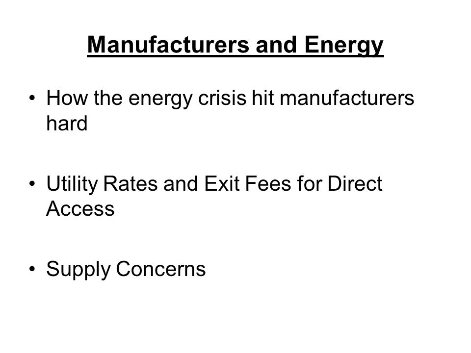 Manufacturers and Energy How the energy crisis hit manufacturers hard Utility Rates and Exit Fees for Direct Access Supply Concerns