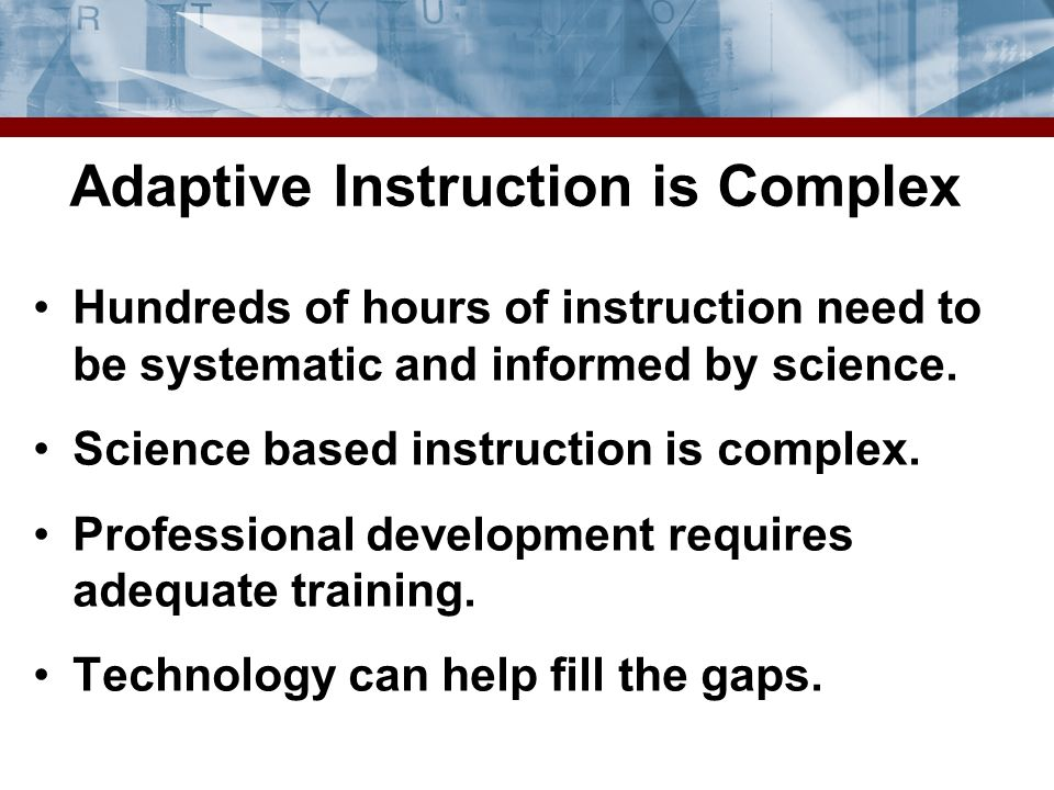 Adaptive Instruction is Complex Hundreds of hours of instruction need to be systematic and informed by science.