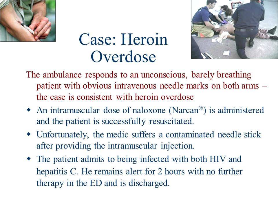 Case: Heroin Overdose The ambulance responds to an unconscious, barely breathing patient with obvious intravenous needle marks on both arms – the case
