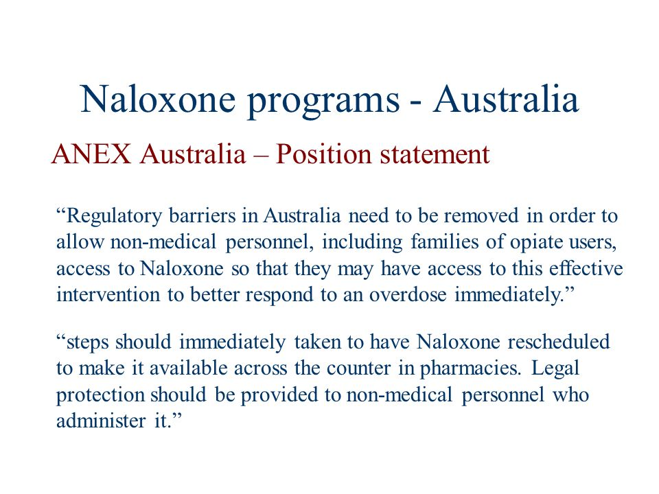 Naloxone programs - Australia ANEX Australia – Position statement Regulatory barriers in Australia need to be removed in order to allow non-medical pe