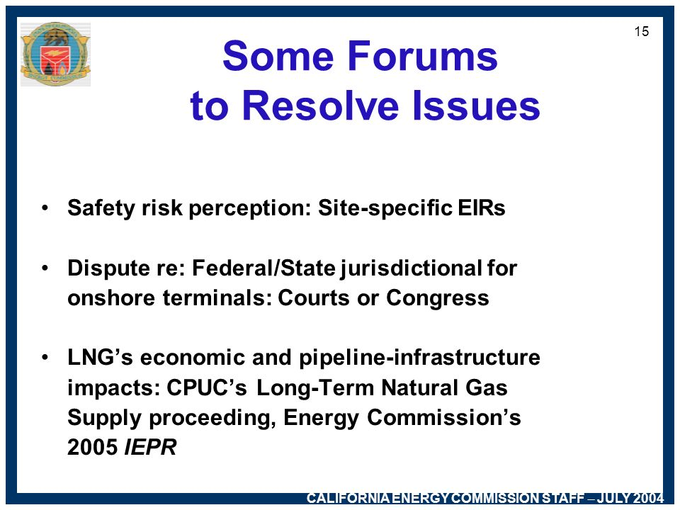 CALIFORNIA ENERGY COMMISSION STAFF – JULY 2004 14 Unresolved Issues Public perception of safety risks Jurisdiction re: onshore terminals Higher Btu co