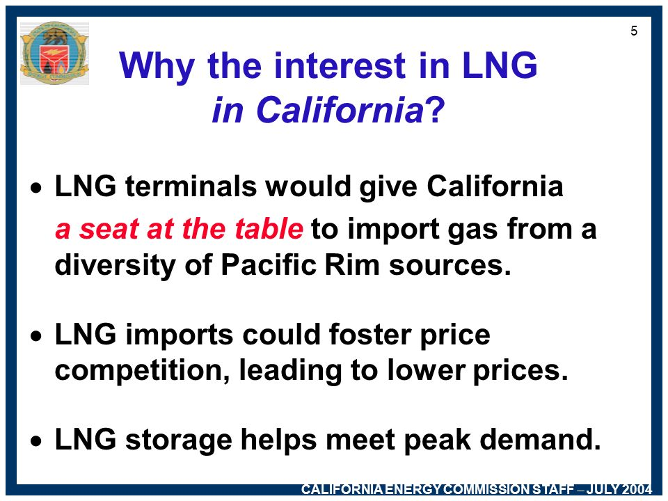 CALIFORNIA ENERGY COMMISSION STAFF – JULY 2004 4 Why the interest in LNG in California? Average daily demand: 6 Bcf –Manufacturers (36%) –Electricity