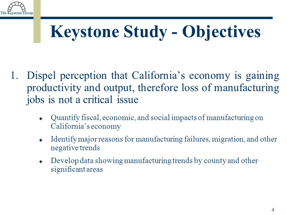 4 1.Dispel perception that Californias economy is gaining productivity and output, therefore loss of manufacturing jobs is not a critical issue Quantify fiscal, economic, and social impacts of manufacturing on Californias economy Identify major reasons for manufacturing failures, migration, and other negative trends Develop data showing manufacturing trends by county and other significant areas Keystone Study - Objectives