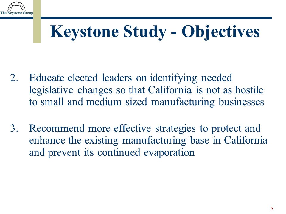 5 2.Educate elected leaders on identifying needed legislative changes so that California is not as hostile to small and medium sized manufacturing businesses 3.Recommend more effective strategies to protect and enhance the existing manufacturing base in California and prevent its continued evaporation