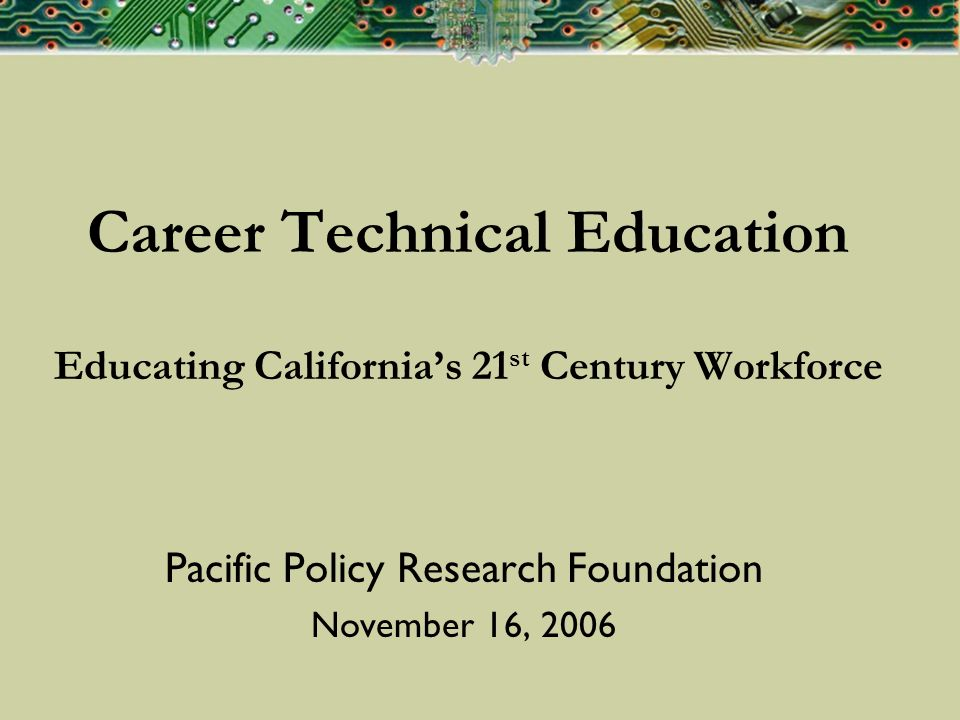 Career Technical Education Educating Californias 21 st Century Workforce Pacific Policy Research Foundation November 16, 2006