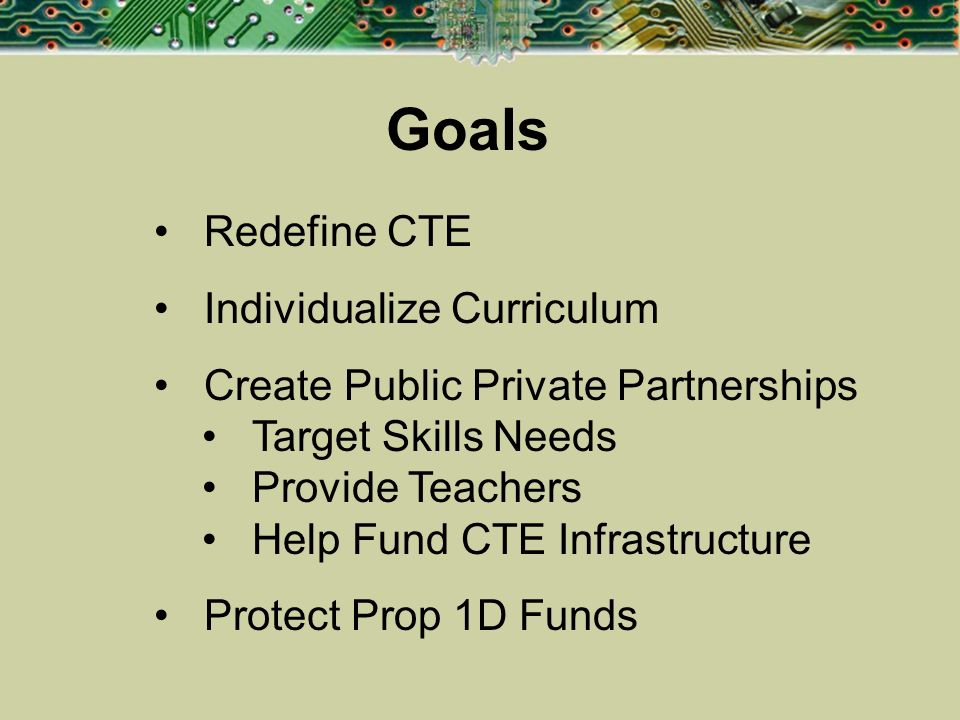 Goals Redefine CTE Individualize Curriculum Create Public Private Partnerships Target Skills Needs Provide Teachers Help Fund CTE Infrastructure Prote