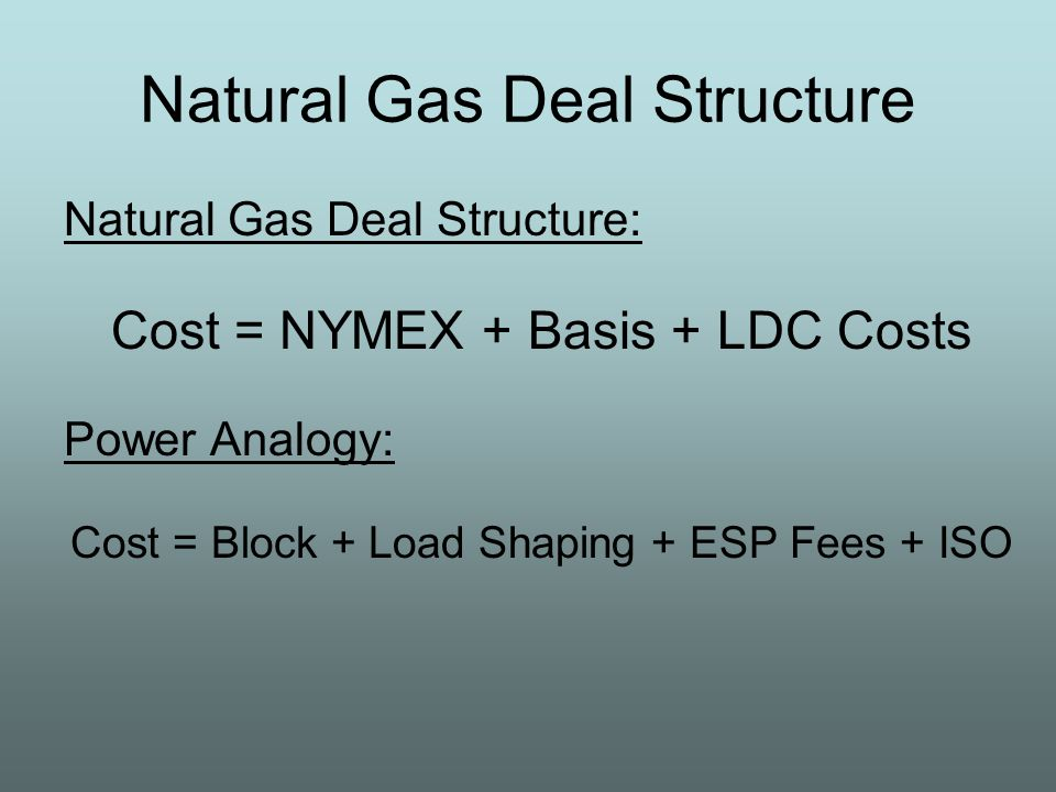 Natural Gas Deal Structure Natural Gas Deal Structure: Cost = NYMEX + Basis + LDC Costs Power Analogy: Cost = Block + Load Shaping + ESP Fees + ISO
