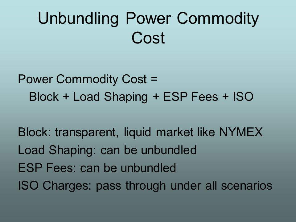 Unbundling Power Commodity Cost Power Commodity Cost = Block + Load Shaping + ESP Fees + ISO Block: transparent, liquid market like NYMEX Load Shaping: can be unbundled ESP Fees: can be unbundled ISO Charges: pass through under all scenarios
