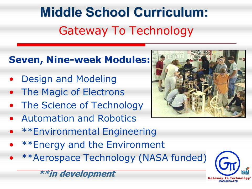 Gateway To Technology Design and Modeling The Magic of Electrons The Science of Technology Automation and Robotics **Environmental Engineering **Energy and the Environment **Aerospace Technology (NASA funded) **in development Middle School Curriculum: Seven, Nine-week Modules: