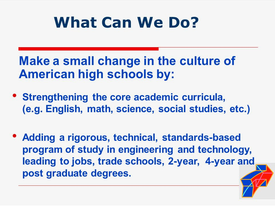 Make a small change in the culture of American high schools by: Strengthening the core academic curricula, (e.g.