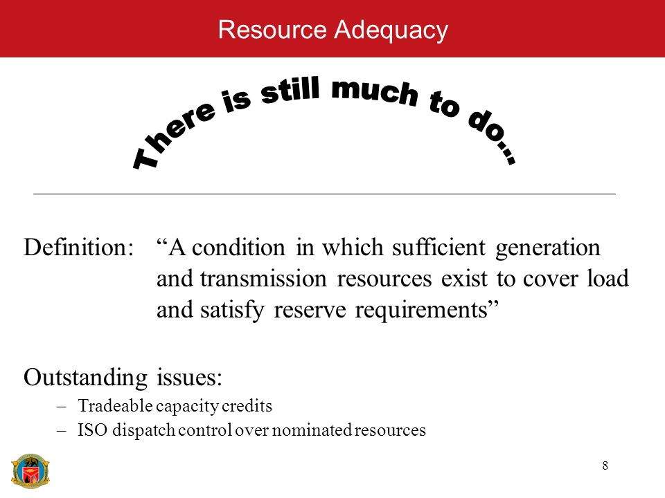 8 Resource Adequacy Definition: A condition in which sufficient generation and transmission resources exist to cover load and satisfy reserve requirements Outstanding issues: –Tradeable capacity credits –ISO dispatch control over nominated resources