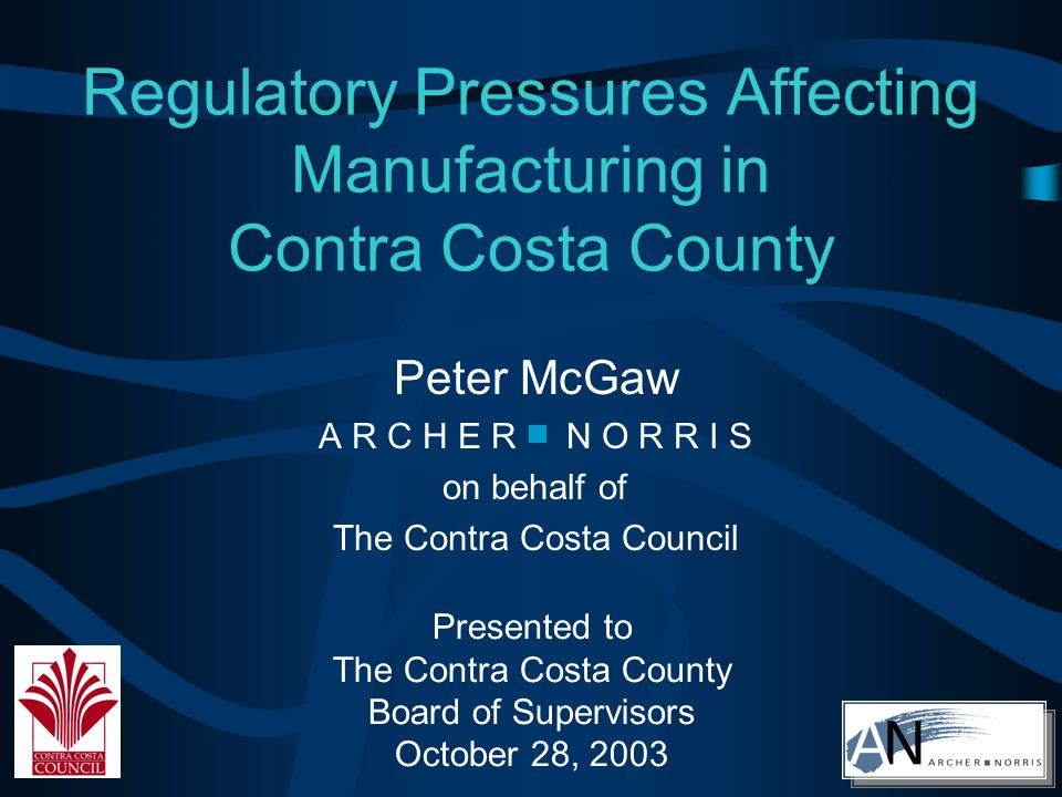 Regulatory Pressures Affecting Manufacturing in Contra Costa County Peter McGaw A R C H E R N O R R I S on behalf of The Contra Costa Council Presented to The Contra Costa County Board of Supervisors October 28, 2003