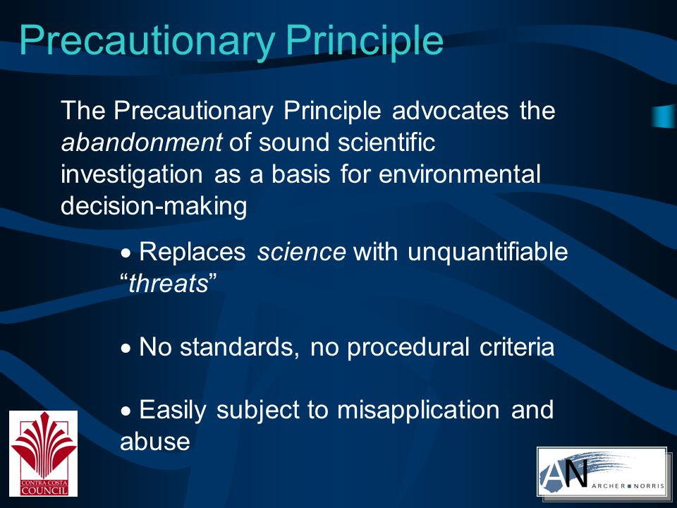 Precautionary Principle Replaces science with unquantifiablethreats No standards, no procedural criteria Easily subject to misapplication and abuse The Precautionary Principle advocates the abandonment of sound scientific investigation as a basis for environmental decision-making
