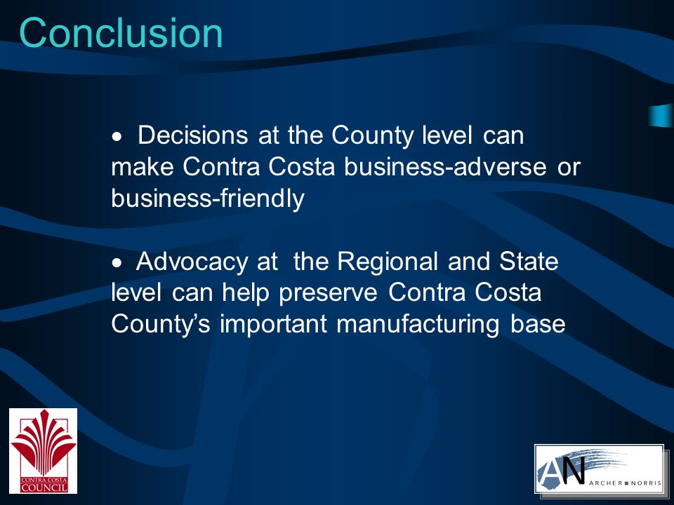Conclusion Decisions at the County level can make Contra Costa business-adverse or business-friendly Advocacy at the Regional and State level can help preserve Contra Costa Countys important manufacturing base