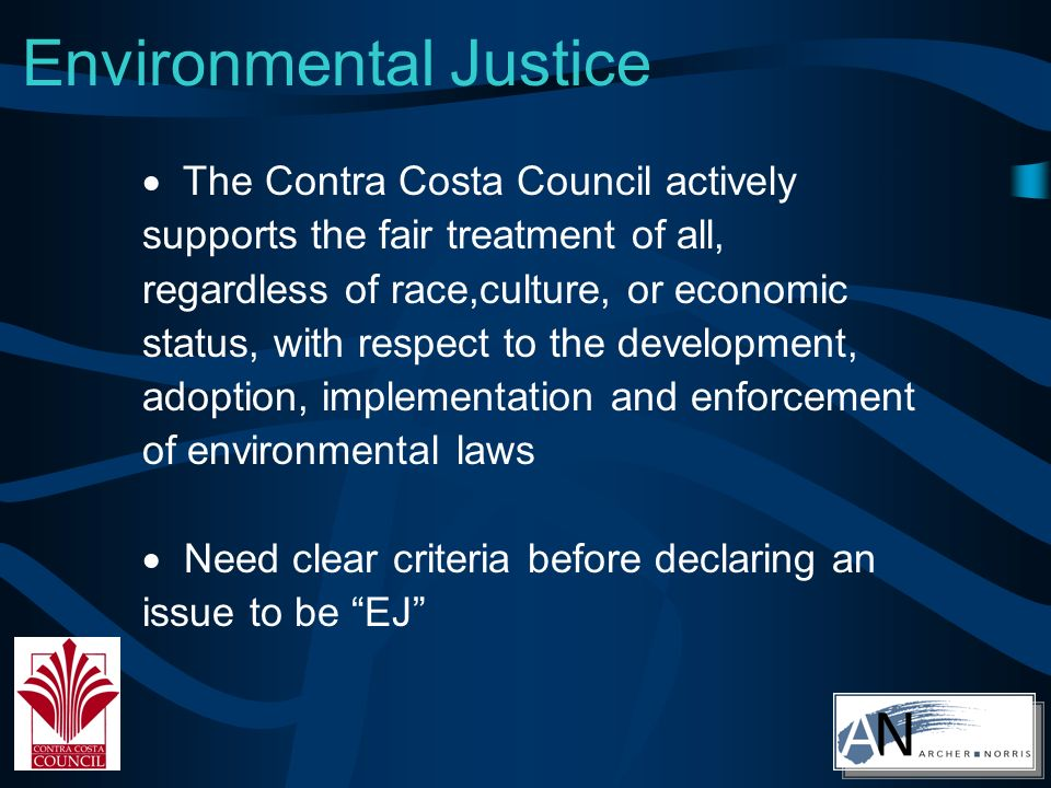 Environmental Justice The Contra Costa Council actively supports the fair treatment of all, regardless of race,culture, or economic status, with respect to the development, adoption, implementation and enforcement of environmental laws Need clear criteria before declaring an issue to be EJ