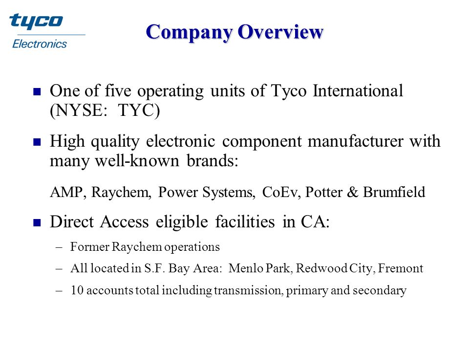 Company Overview n One of five operating units of Tyco International (NYSE: TYC) n High quality electronic component manufacturer with many well-known