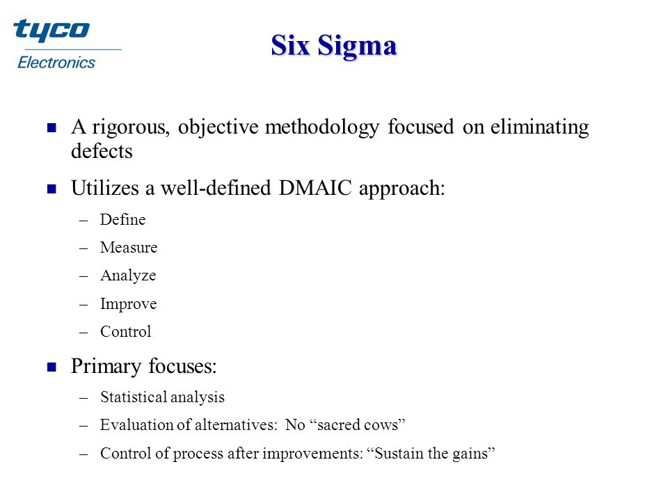 Six Sigma n A rigorous, objective methodology focused on eliminating defects n Utilizes a well-defined DMAIC approach: –Define –Measure –Analyze –Impr