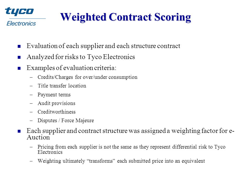 Weighted Contract Scoring n Evaluation of each supplier and each structure contract n Analyzed for risks to Tyco Electronics n Examples of evaluation