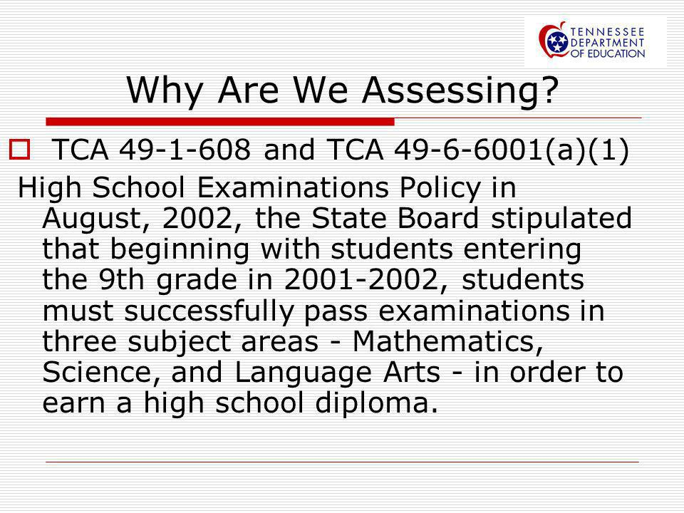 Why Are We Assessing? TCA 49-1-608 and TCA 49-6-6001(a)(1) High School Examinations Policy in August, 2002, the State Board stipulated that beginning