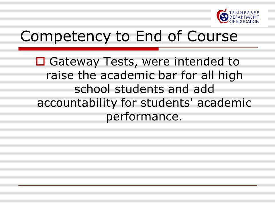 Competency to End of Course Gateway Tests, were intended to raise the academic bar for all high school students and add accountability for students' a