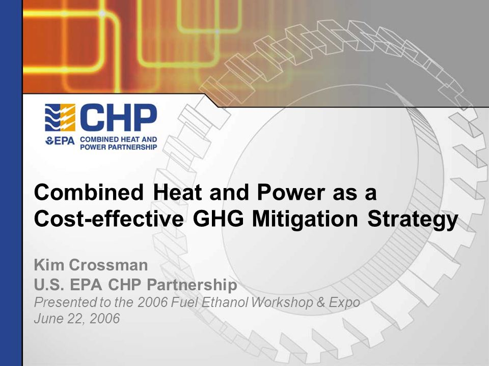 Combined Heat and Power as a Cost-effective GHG Mitigation Strategy Kim Crossman U.S. EPA CHP Partnership Presented to the 2006 Fuel Ethanol Workshop