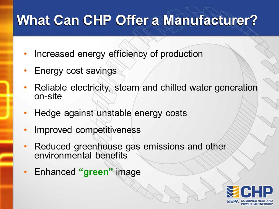 What Can CHP Offer a Manufacturer? Increased energy efficiency of production Energy cost savings Reliable electricity, steam and chilled water generat