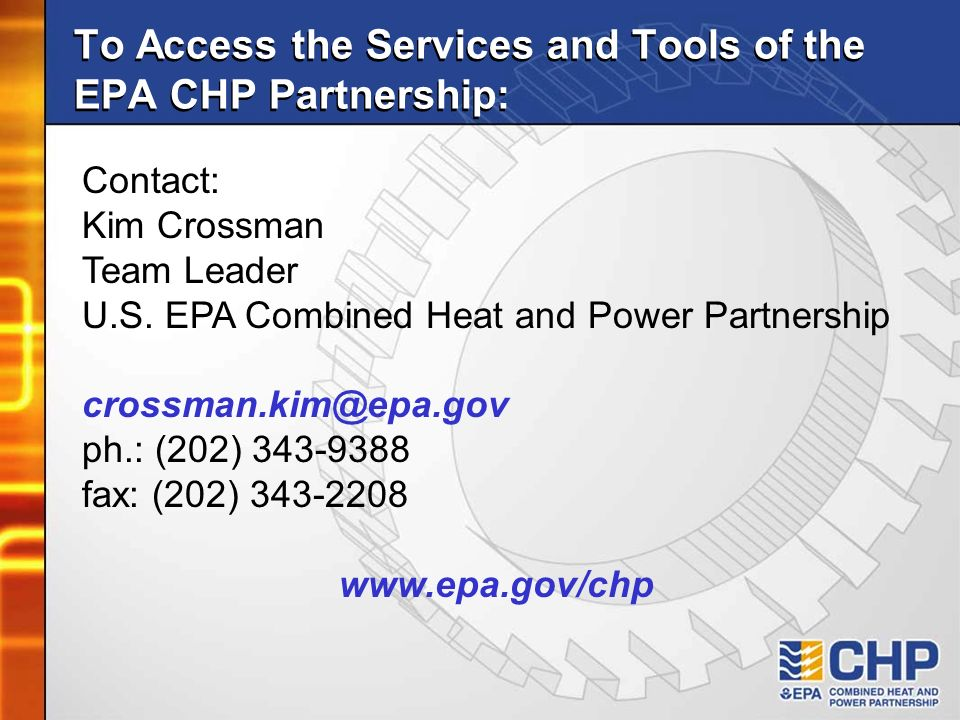 To Access the Services and Tools of the EPA CHP Partnership: Contact: Kim Crossman Team Leader U.S. EPA Combined Heat and Power Partnership crossman.k