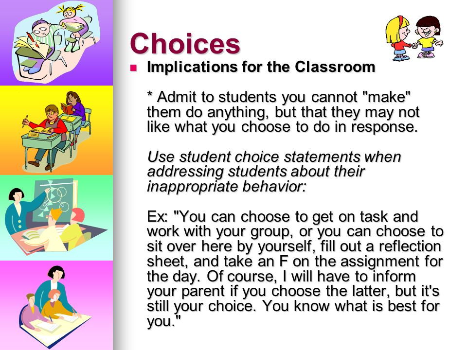 Choices You cannot make anyone do anything unless they choose to cooperate. * Children allow us to do what we do in our classrooms. * We can manage th