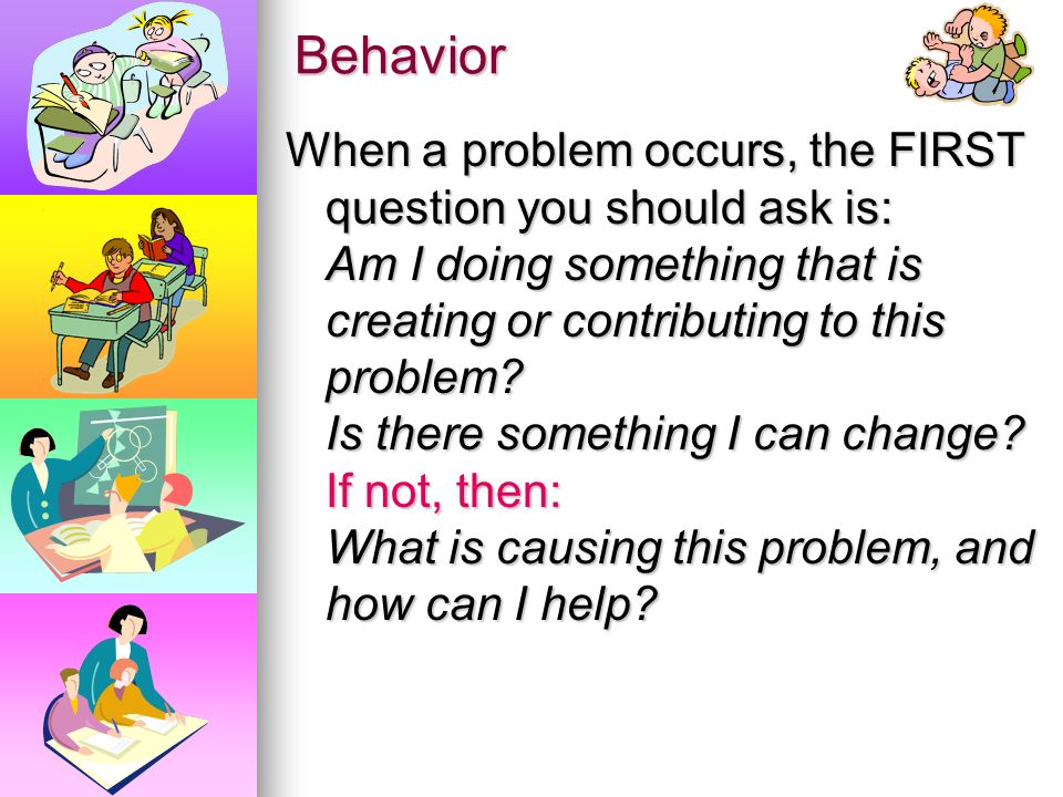Behavior Behavior is a symptom of other issues. A response to something inside the classroom: Other students, Teachers, Assignment/classwork (content