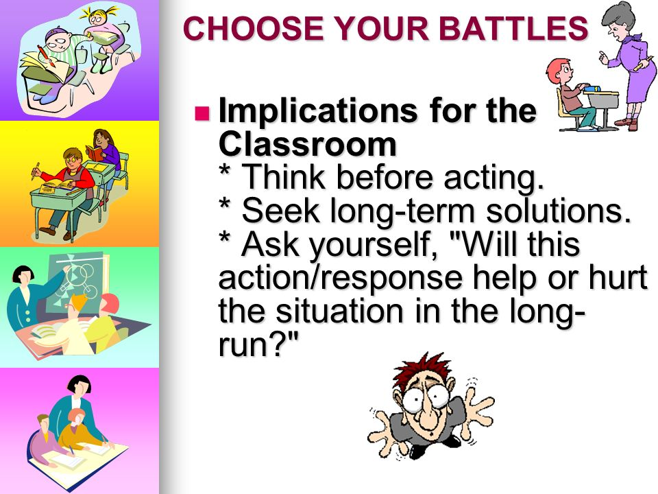 CHOOSE YOUR BATTLES * Students may hold a grudge against you and respond accordingly. * Students may