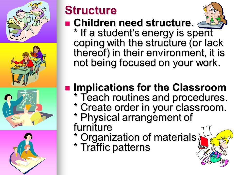Structure Children need structure. * Children WANT and NEED normalcy in their lives. * CHAOS begets CHAOS. * If children are physically and/or mentall