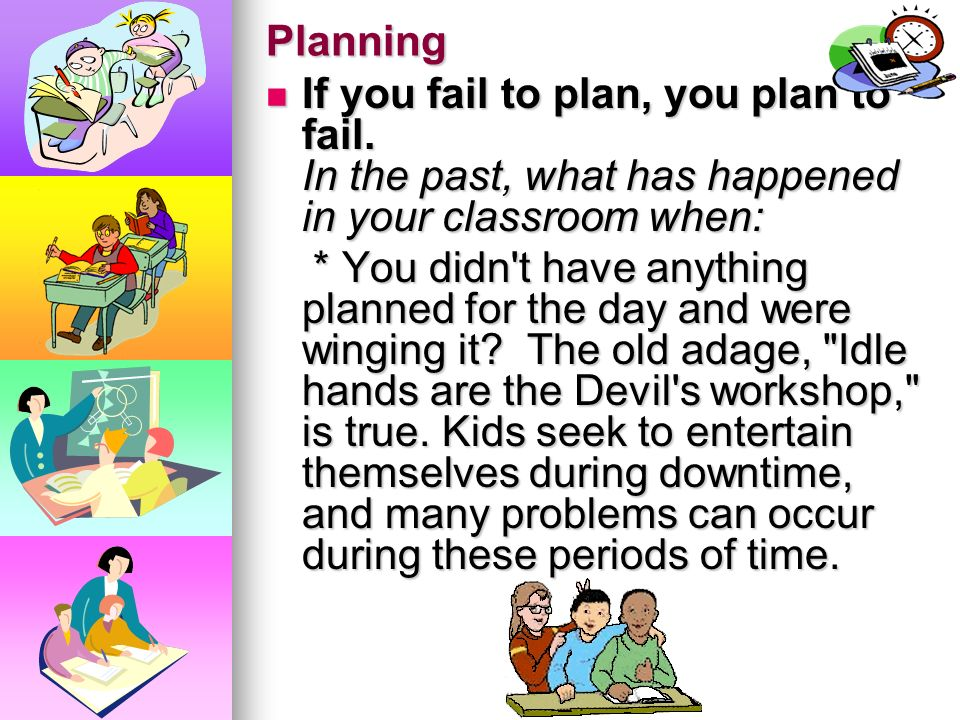 Planning If you fail to plan, you plan to fail. In the past, what has happened in your classroom when: If you fail to plan, you plan to fail. In the p