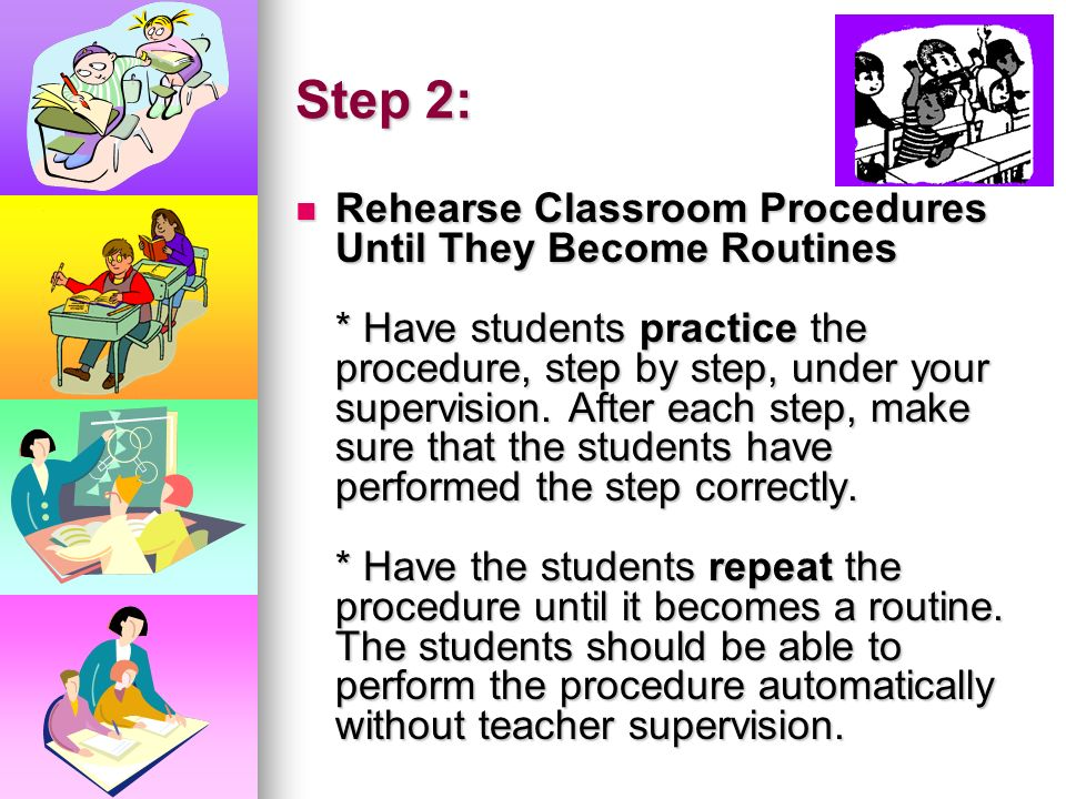 Step 1: Explain Classroom Procedures Clearly * Define the procedure in concrete terms. * Demonstrate the procedure; don't just tell. * Demonstrate a c