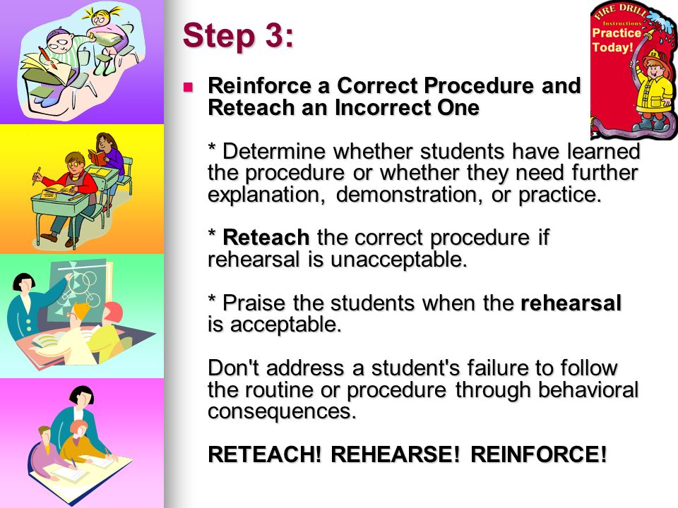Step 2: Rehearse Classroom Procedures Until They Become Routines * Have students practice the procedure, step by step, under your supervision. After e