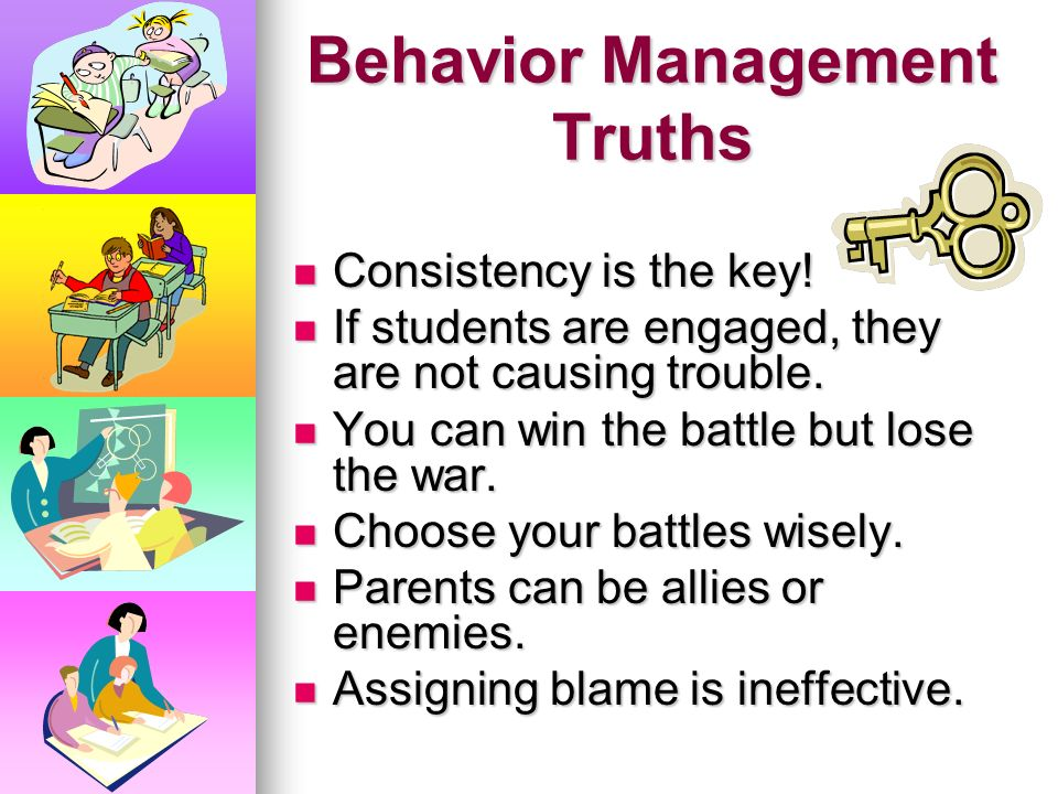 Behavior Management Truths Consistency is the key.