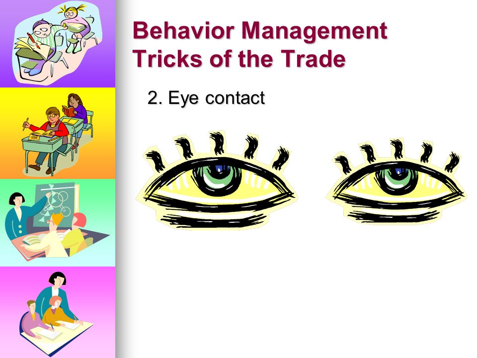 Behavior Management Tricks of the Trade 1. Use humor to address your concerns and avoid a conflict. 1. Use humor to address your concerns and avoid a