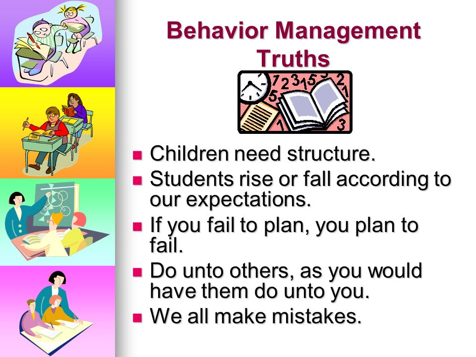 Behavior Management Truths Consistency is the key! Consistency is the key! If students are engaged, they are not causing trouble. If students are enga