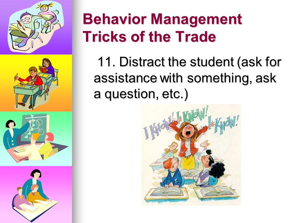 Behavior Management Tricks of the Trade 8. Give an I-message (When you_______ I feel _____ because _________. Please stop.) 9. Do the unexpected (talk