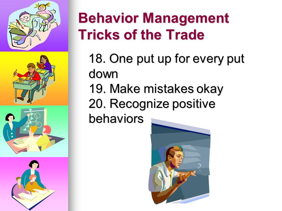 Behavior Management Tricks of the Trade 15. Change the subject 16. Sing 17. Get to know your students 15. Change the subject 16. Sing 17. Get to know