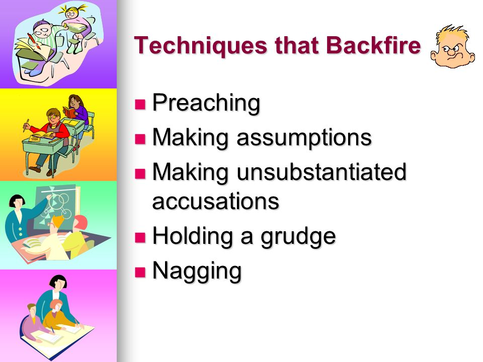 Techniques that Backfire Backing the student into a corner Backing the student into a corner Pleading or bribing Pleading or bribing Bringing up unrel