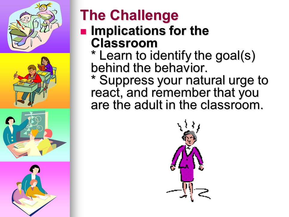 The Challenge HOWEVER, when you remain calm, you are in control. It diffuses the behavior of the student. HOWEVER, when you remain calm, you are in co