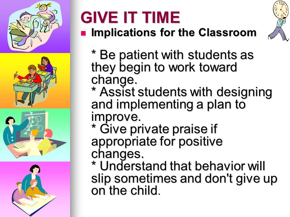 GIVE IT TIME Implications for the Classroom * Be patient with students as they begin to work toward change.