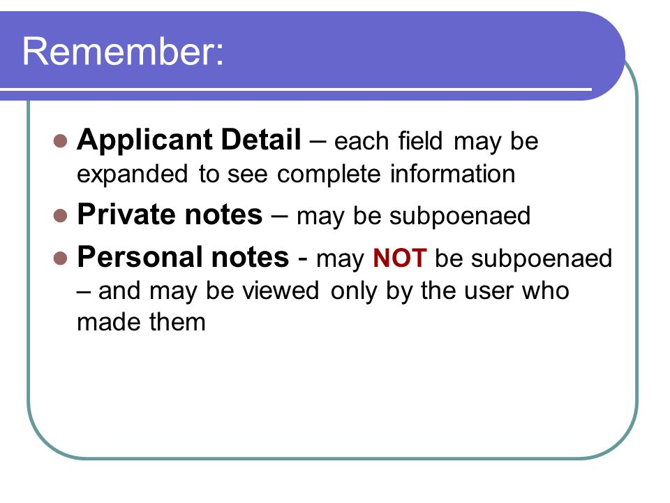 Remember: Applicant Detail – each field may be expanded to see complete information Private notes – may be subpoenaed Personal notes - may NOT be subp