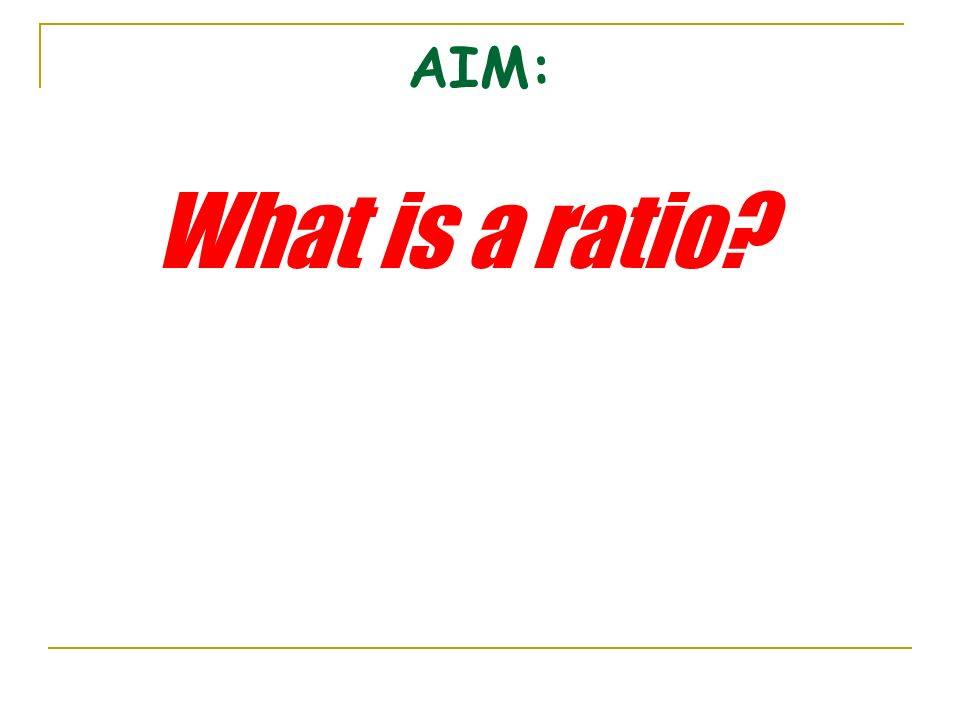 What do we call a comparison between two or more quantities? RATIO We just found the RATIO of boys to girls. Is the ratio of girls to boys the same ?