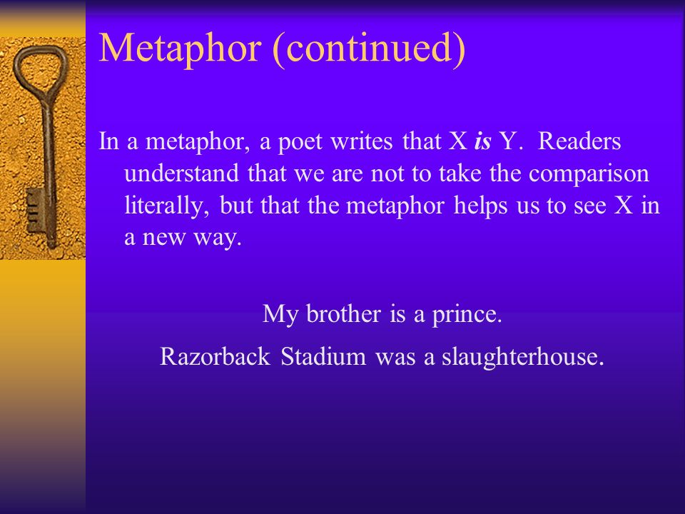 Metaphor (continued) In a metaphor, a poet writes that X is Y.