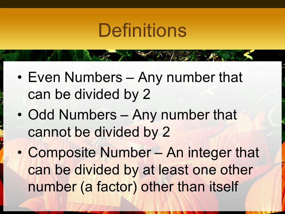 Definitions Even Numbers – Any number that can be divided by 2 Odd Numbers – Any number that cannot be divided by 2 Composite Number – An integer that