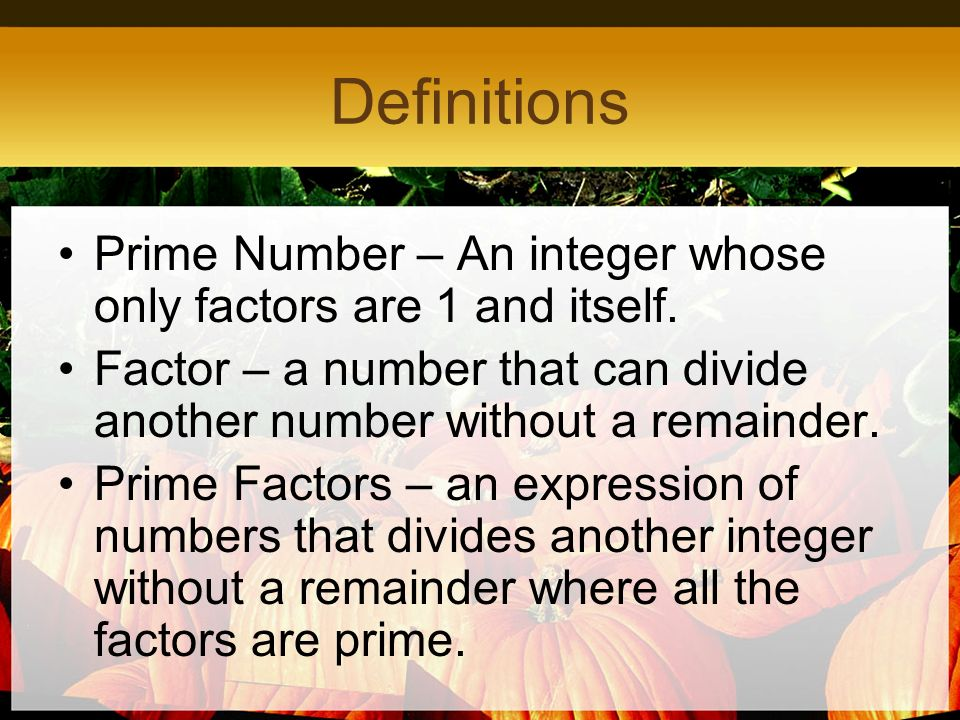 Definitions Prime Number – An integer whose only factors are 1 and itself. Factor – a number that can divide another number without a remainder. Prime