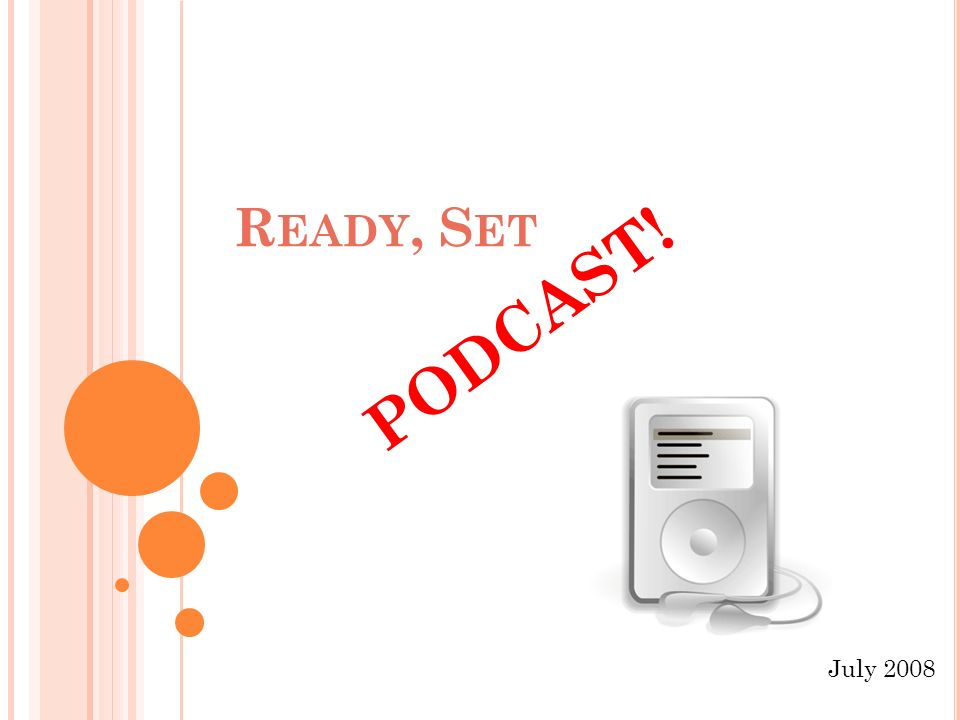 R EADY, S ET PODCAST! July 2008