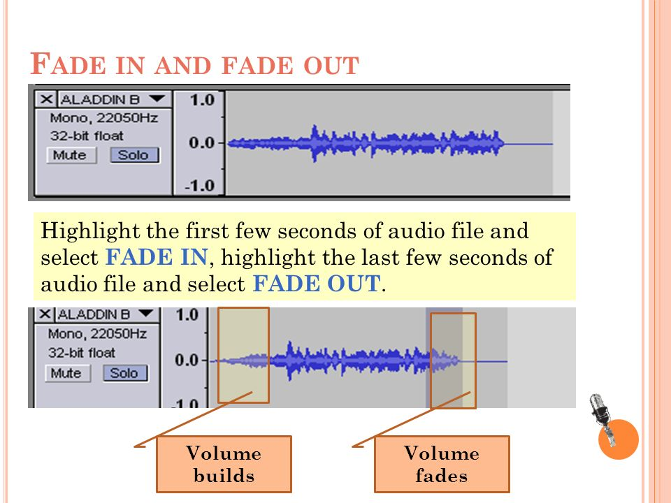 F ADE IN AND FADE OUT Volume builds Volume fades Highlight the first few seconds of audio file and select FADE IN, highlight the last few seconds of audio file and select FADE OUT.