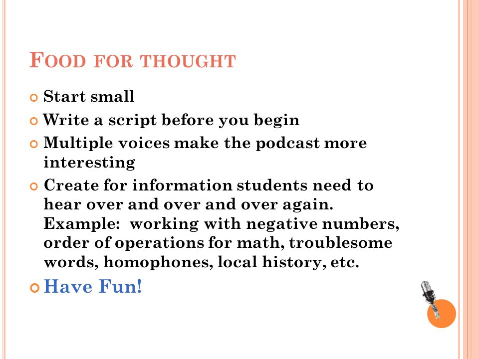 F OOD FOR THOUGHT Start small Write a script before you begin Multiple voices make the podcast more interesting Create for information students need to hear over and over and over again.